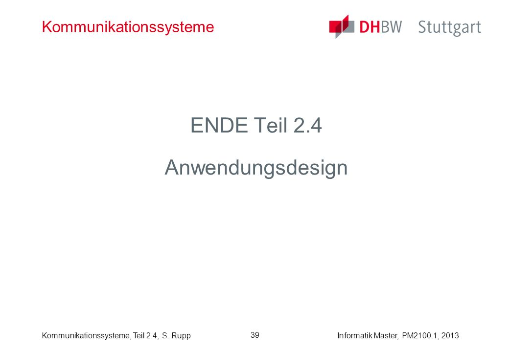 Informatik Master, PM2100.1, 2013Kommunikationssysteme, Teil 2.4, S. Rupp 39 Kommunikationssysteme ENDE Teil 2.4 Anwendungsdesign