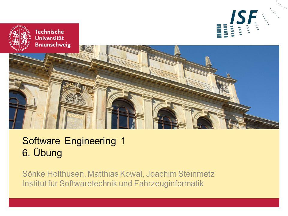 Software Engineering 1 6. Übung Sönke Holthusen, Matthias Kowal, Joachim Steinmetz Institut für Softwaretechnik und Fahrzeuginformatik