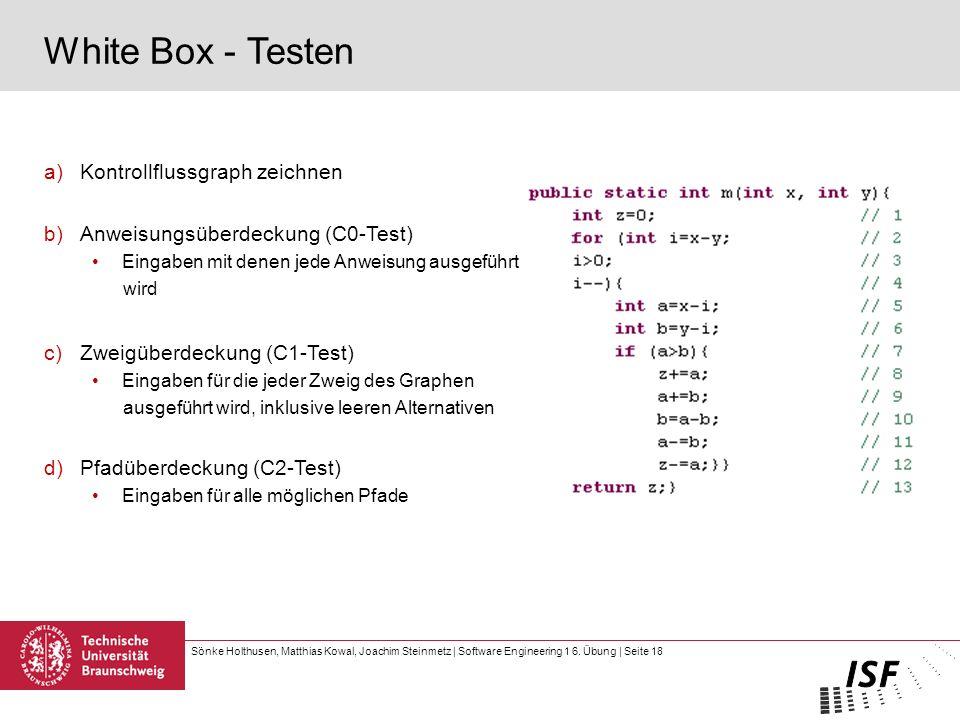 Sönke Holthusen, Matthias Kowal, Joachim Steinmetz | Software Engineering 1 6. Übung | Seite 18 White Box - Testen a)Kontrollflussgraph zeichnen b)Anw