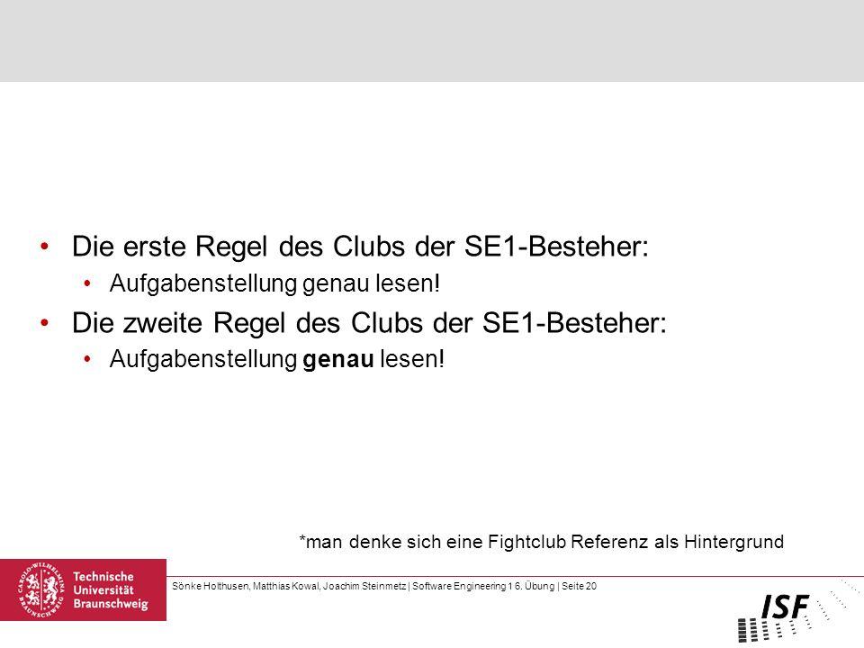 Sönke Holthusen, Matthias Kowal, Joachim Steinmetz | Software Engineering 1 6. Übung | Seite 20 Die erste Regel des Clubs der SE1-Besteher: Aufgabenst