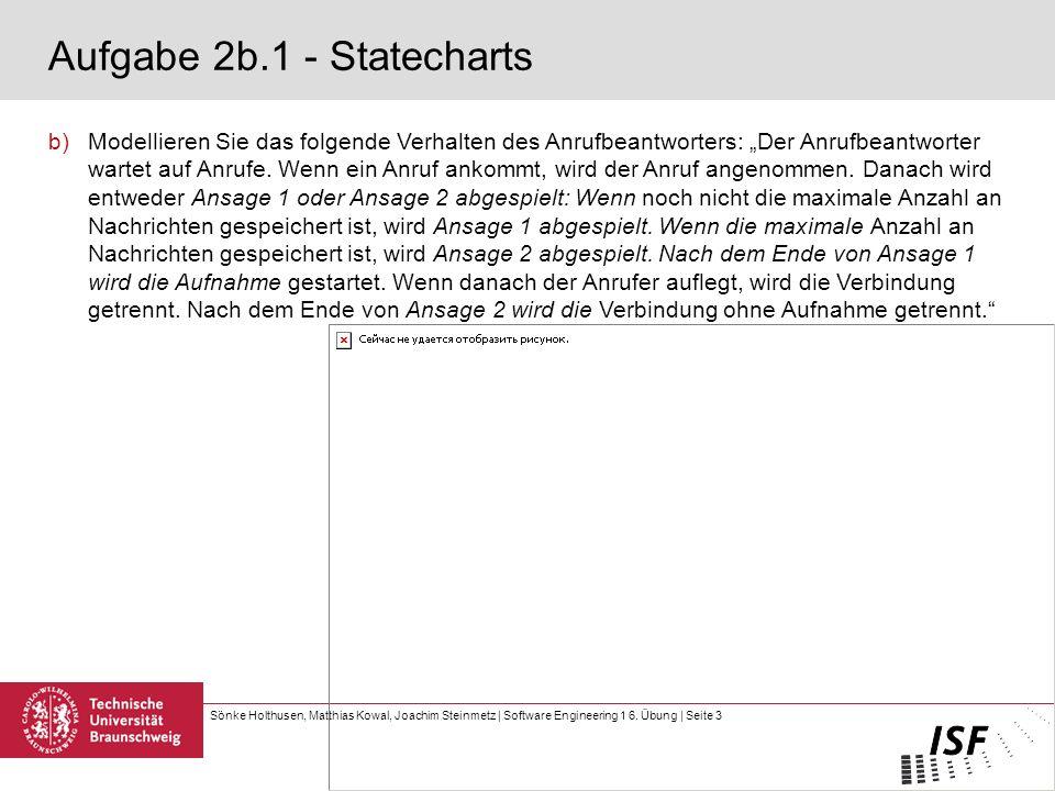Sönke Holthusen, Matthias Kowal, Joachim Steinmetz | Software Engineering 1 6. Übung | Seite 3 Aufgabe 2b.1 - Statecharts b)Modellieren Sie das folgen