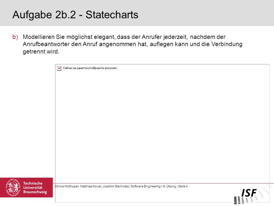 Sönke Holthusen, Matthias Kowal, Joachim Steinmetz | Software Engineering 1 6. Übung | Seite 4 Aufgabe 2b.2 - Statecharts b)Modellieren Sie möglichst