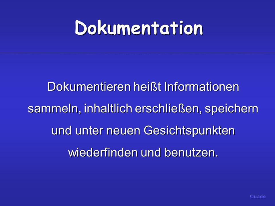Dokumentation Dokumentieren heißt Informationen sammeln, inhaltlich erschließen, speichern und unter neuen Gesichtspunkten wiederfinden und benutzen.