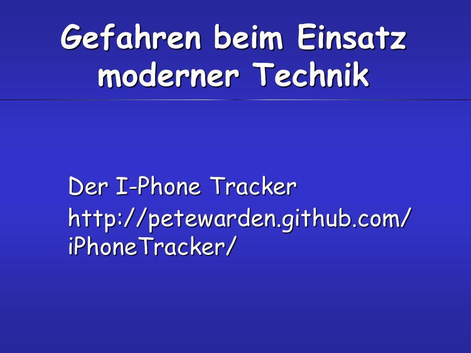 Der I-Phone Tracker http://petewarden.github.com/ iPhoneTracker/ Gefahren beim Einsatz moderner Technik