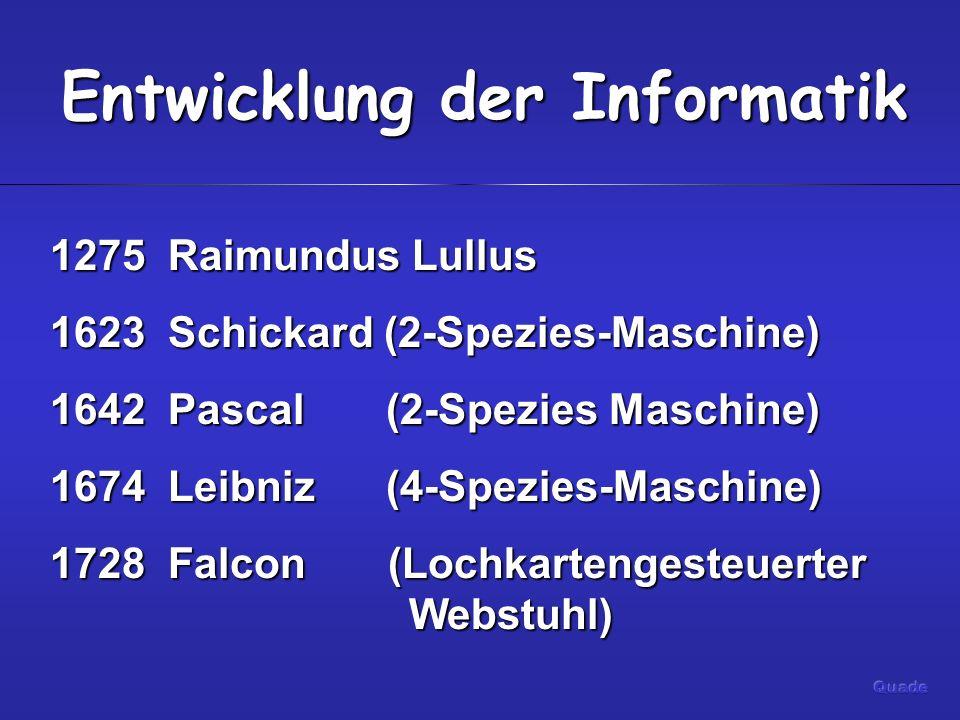 Entwicklung der Informatik 1275 Raimundus Lullus 1623 Schickard (2-Spezies-Maschine) 1642 Pascal (2-Spezies Maschine) 1674 Leibniz (4-Spezies-Maschine) 1728 Falcon (Lochkartengesteuerter Webstuhl)