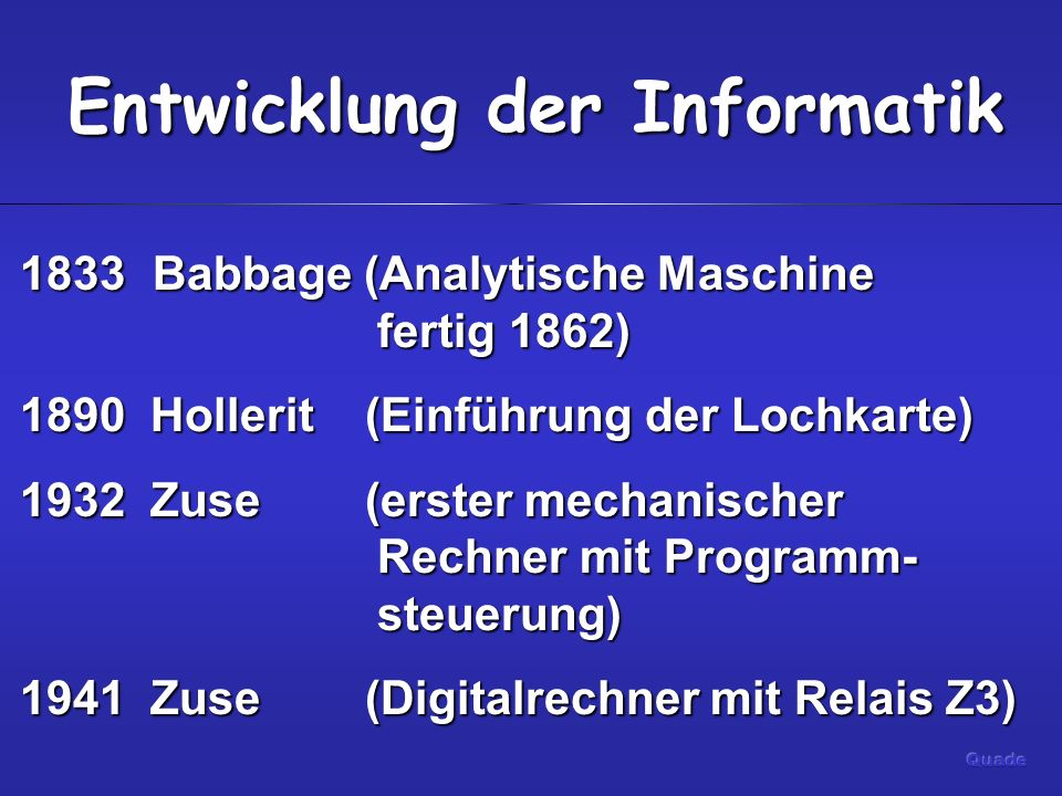 Entwicklung der Informatik 1833 Babbage (Analytische Maschine fertig 1862) 1890 Hollerit (Einführung der Lochkarte) 1932 Zuse (erster mechanischer Rechner mit Programm- steuerung) 1941 Zuse (Digitalrechner mit Relais Z3)