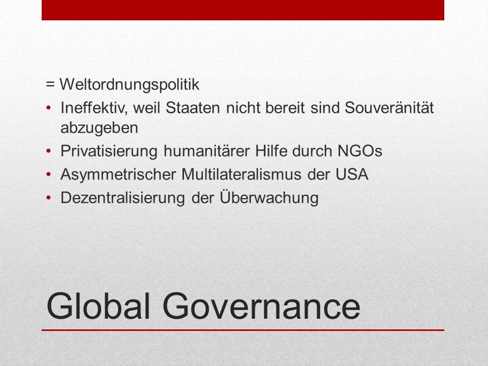 Global Governance = Weltordnungspolitik Ineffektiv, weil Staaten nicht bereit sind Souveränität abzugeben Privatisierung humanitärer Hilfe durch NGOs