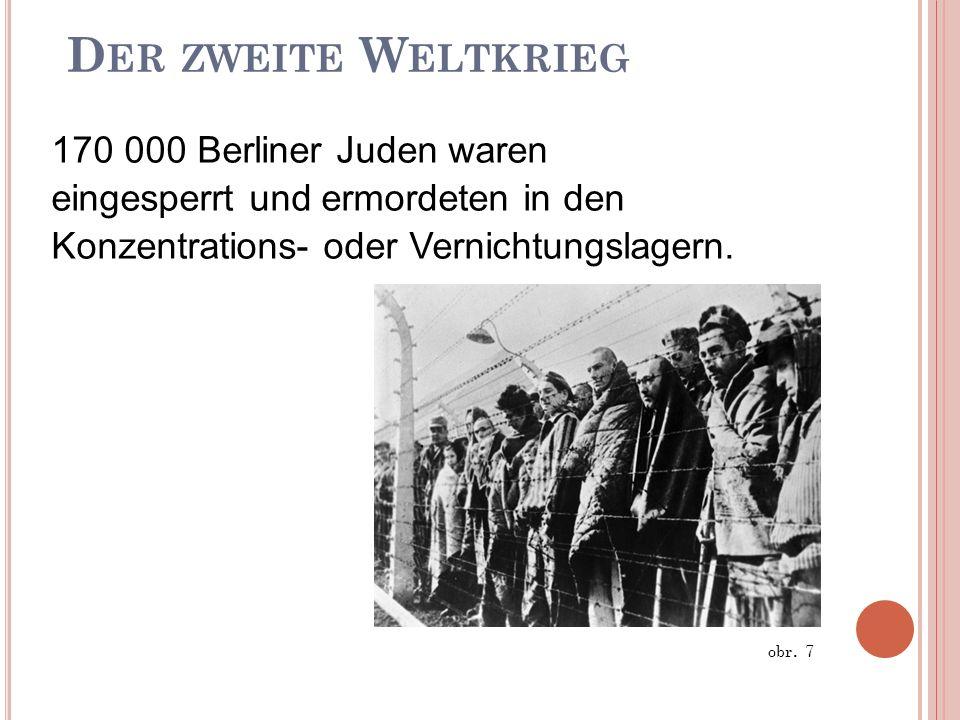D ER ZWEITE W ELTKRIEG 170 000 Berliner Juden waren eingesperrt und ermordeten in den Konzentrations- oder Vernichtungslagern. obr. 7