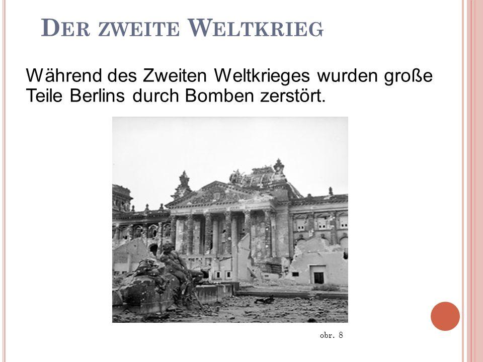 D ER ZWEITE W ELTKRIEG D ER ZWEITE W ELTKRIEG Während des Zweiten Weltkrieges wurden große Teile Berlins durch Bomben zerstört. obr. 8