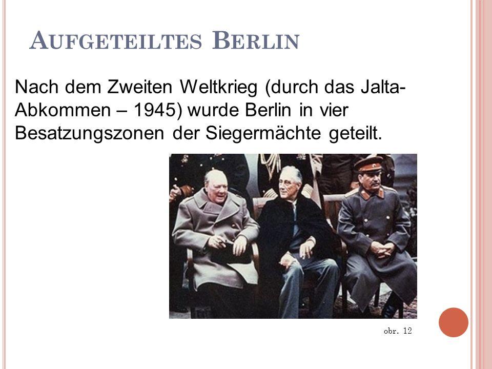 A UFGETEILTES B ERLIN Nach dem Zweiten Weltkrieg (durch das Jalta- Abkommen – 1945) wurde Berlin in vier Besatzungszonen der Siegermächte geteilt. obr
