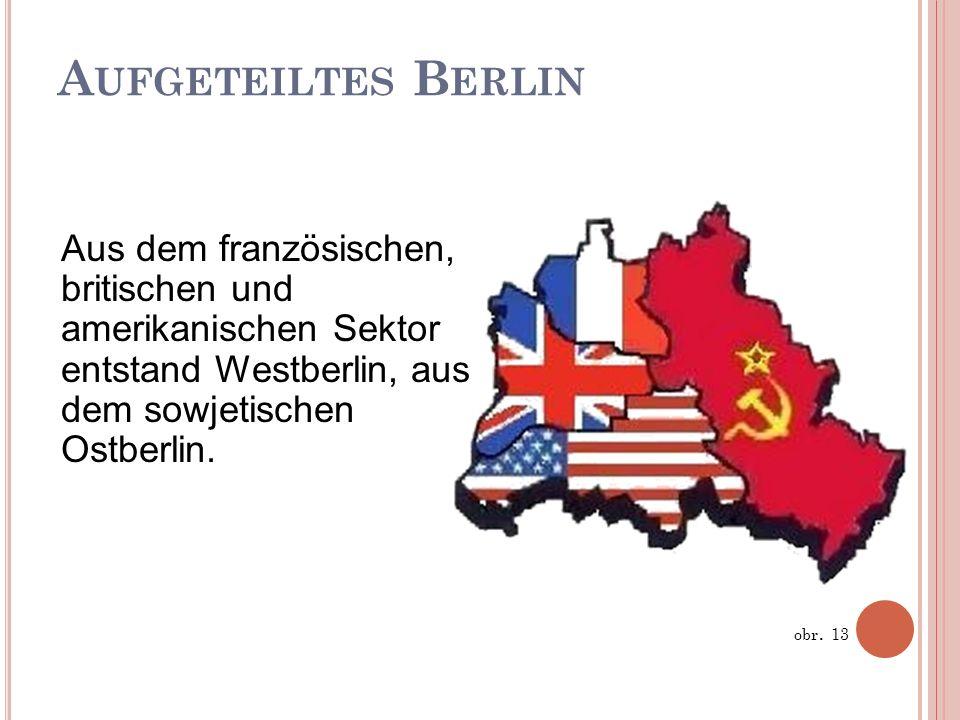 A UFGETEILTES B ERLIN obr. 13 Aus dem französischen, britischen und amerikanischen Sektor entstand Westberlin, aus dem sowjetischen Ostberlin.