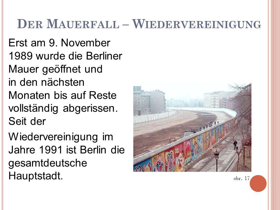 D ER M AUERFALL – W IEDERVEREINIGUNG Erst am 9. November 1989 wurde die Berliner Mauer geöffnet und in den nächsten Monaten bis auf Reste vollständig
