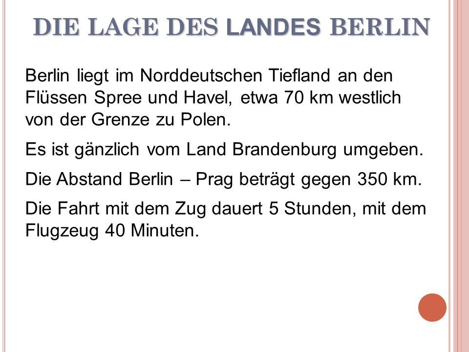 DIE LAGE DES LANDES BERLIN Berlin liegt im Norddeutschen Tiefland an den Flüssen Spree und Havel, etwa 70 km westlich von der Grenze zu Polen. Es ist