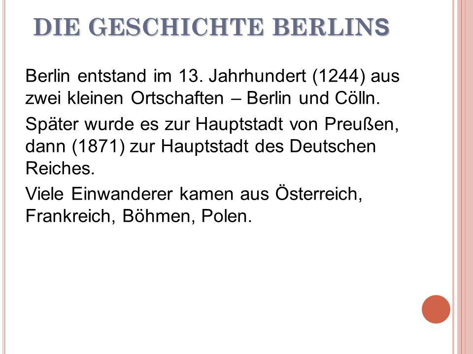 DIE GESCHICHTE BERLIN S Berlin entstand im 13. Jahrhundert (1244) aus zwei kleinen Ortschaften – Berlin und Cölln. Später wurde es zur Hauptstadt von