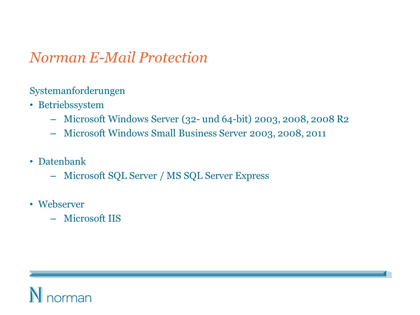 Norman E-Mail Protection Systemanforderungen Betriebssystem – Microsoft Windows Server (32- und 64-bit) 2003, 2008, 2008 R2 – Microsoft Windows Small