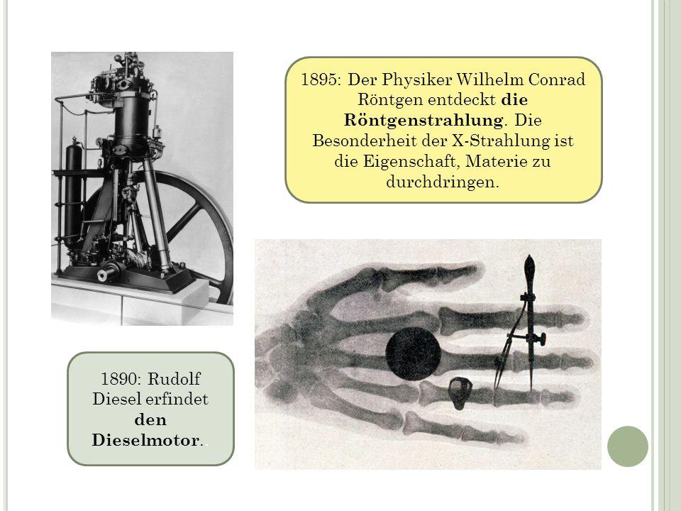 1890: Rudolf Diesel erfindet den Dieselmotor.. 1895: Der Physiker Wilhelm Conrad Röntgen entdeckt die Röntgenstrahlung. Die Besonderheit der X-Strahlu