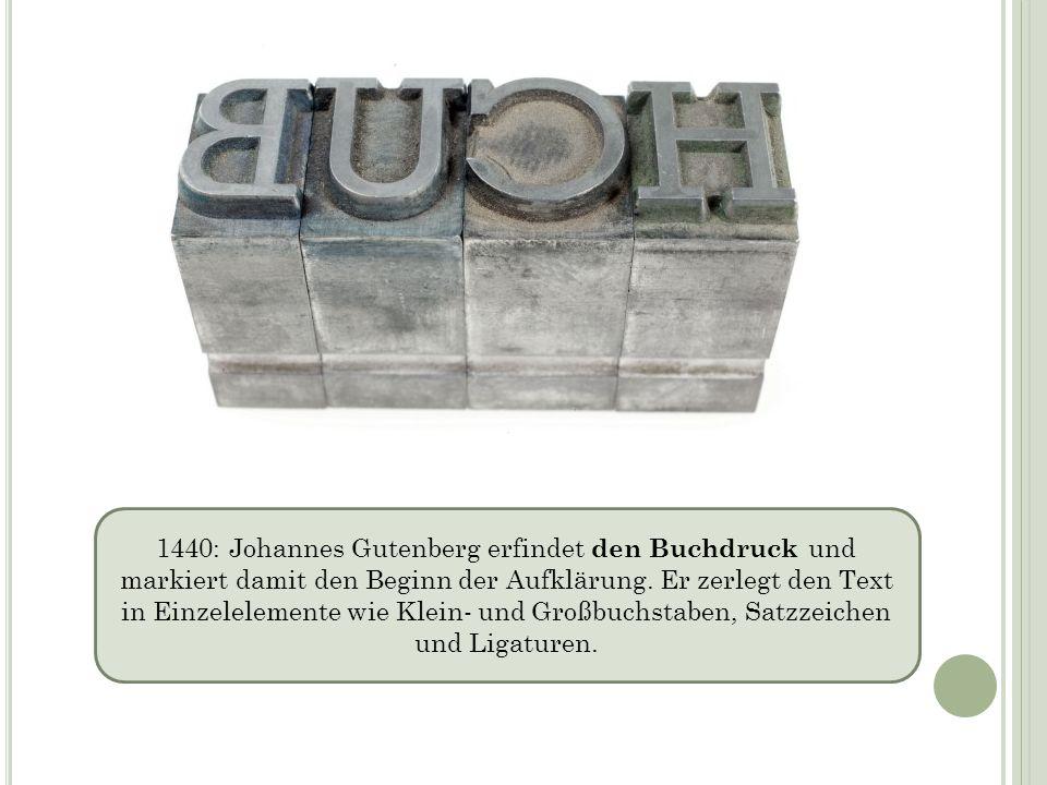 1440: Johannes Gutenberg erfindet den Buchdruck und markiert damit den Beginn der Aufklärung. Er zerlegt den Text in Einzelelemente wie Klein- und Gro