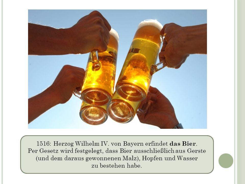 1516: Herzog Wilhelm IV. von Bayern erfindet das Bier. Per Gesetz wird festgelegt, dass Bier ausschließlich aus Gerste (und dem daraus gewonnenen Malz