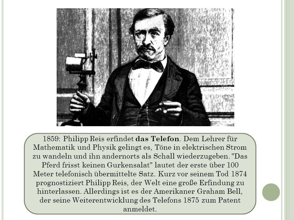 1859: Philipp Reis erfindet das Telefon. Dem Lehrer für Mathematik und Physik gelingt es, Töne in elektrischen Strom zu wandeln und ihn andernorts als