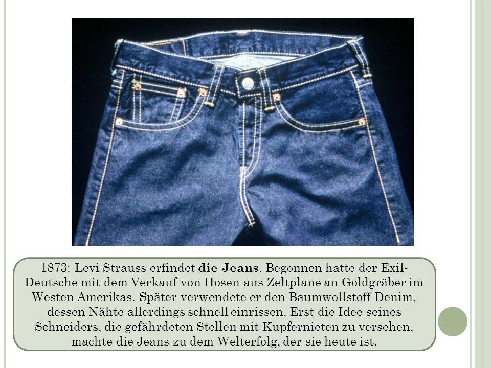 1873: Levi Strauss erfindet die Jeans. Begonnen hatte der Exil- Deutsche mit dem Verkauf von Hosen aus Zeltplane an Goldgräber im Westen Amerikas. Spä