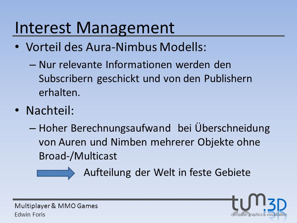 computer graphics & visualization Multiplayer & MMO Games Edwin Foris Interest Management Vorteil des Aura-Nimbus Modells: – Nur relevante Information