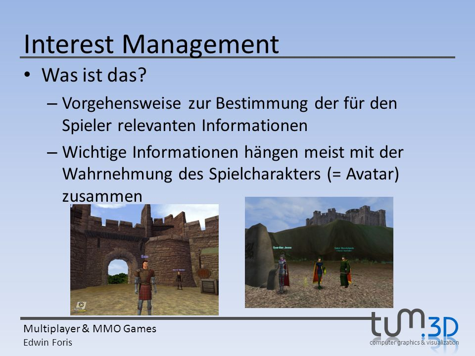 computer graphics & visualization Multiplayer & MMO Games Edwin Foris Interest Management Was ist das? – Vorgehensweise zur Bestimmung der für den Spi