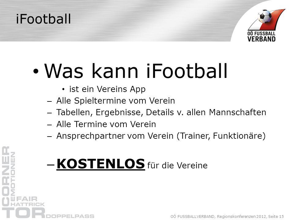 OÖ FUSSBALLVERBAND, Regionskonferenzen 2012, Seite 15 iFootball Was kann iFootball ist ein Vereins App – Alle Spieltermine vom Verein – Tabellen, Ergebnisse, Details v.