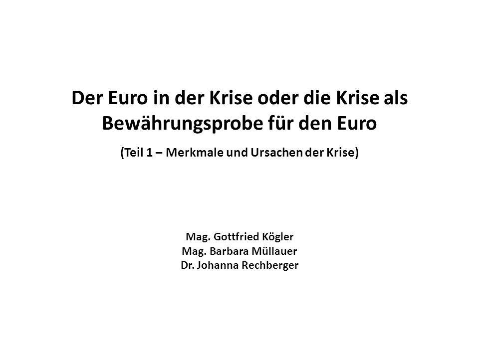 Der Euro in der Krise oder die Krise als Bewährungsprobe für den Euro (Teil 1 – Merkmale und Ursachen der Krise) Mag. Gottfried Kögler Mag. Barbara Mü