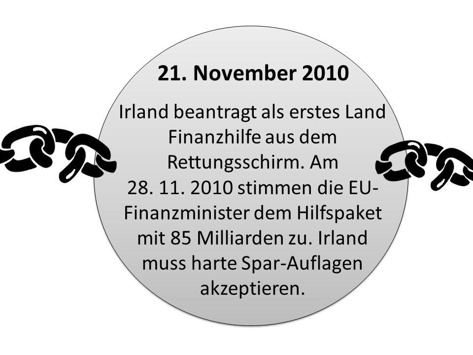Irland beantragt als erstes Land Finanzhilfe aus dem Rettungsschirm. Am 28. 11. 2010 stimmen die EU- Finanzminister dem Hilfspaket mit 85 Milliarden z