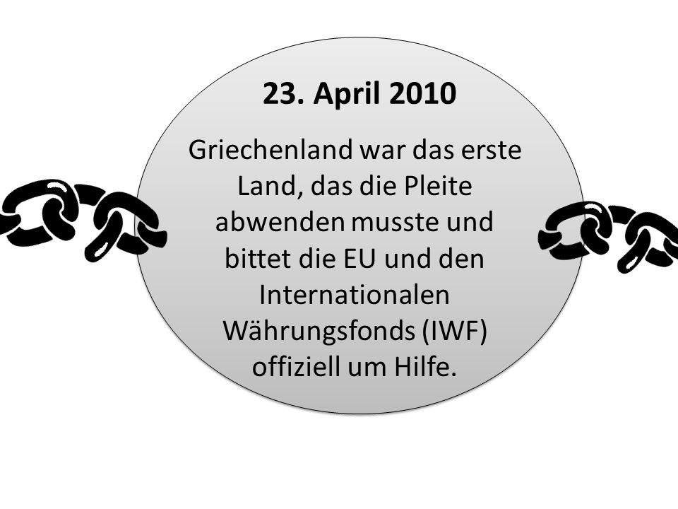 Griechenland war das erste Land, das die Pleite abwenden musste und bittet die EU und den Internationalen Währungsfonds (IWF) offiziell um Hilfe. 23.