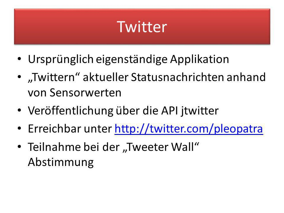 Twitter Ursprünglich eigenständige Applikation Twittern aktueller Statusnachrichten anhand von Sensorwerten Veröffentlichung über die API jtwitter Erreichbar unter http://twitter.com/pleopatrahttp://twitter.com/pleopatra Teilnahme bei der Tweeter Wall Abstimmung
