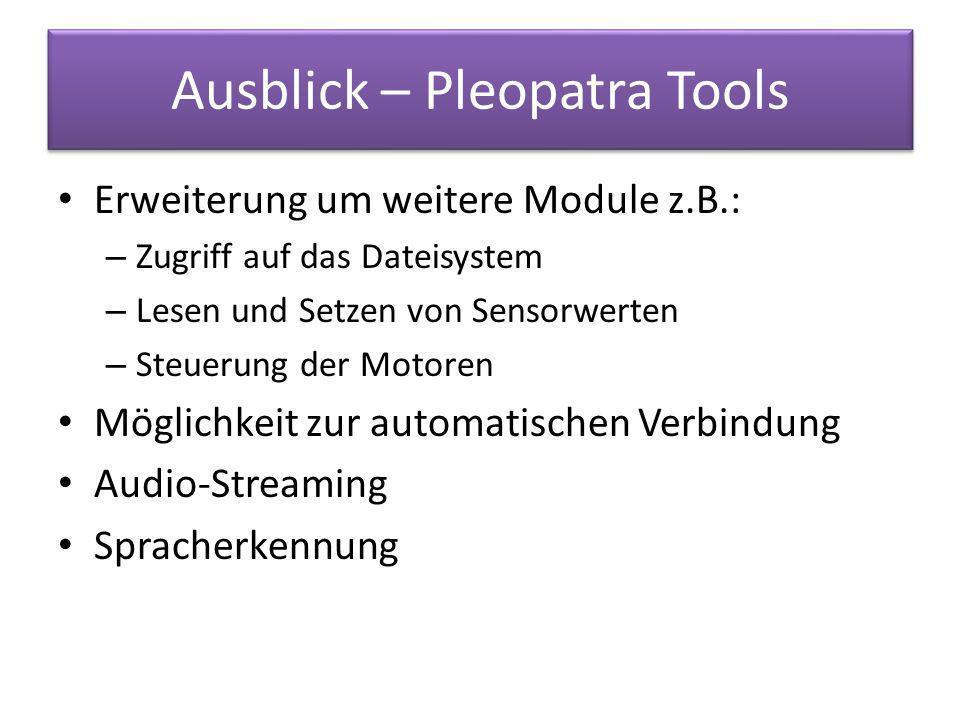 Ausblick – Pleopatra Tools Erweiterung um weitere Module z.B.: – Zugriff auf das Dateisystem – Lesen und Setzen von Sensorwerten – Steuerung der Motoren Möglichkeit zur automatischen Verbindung Audio-Streaming Spracherkennung