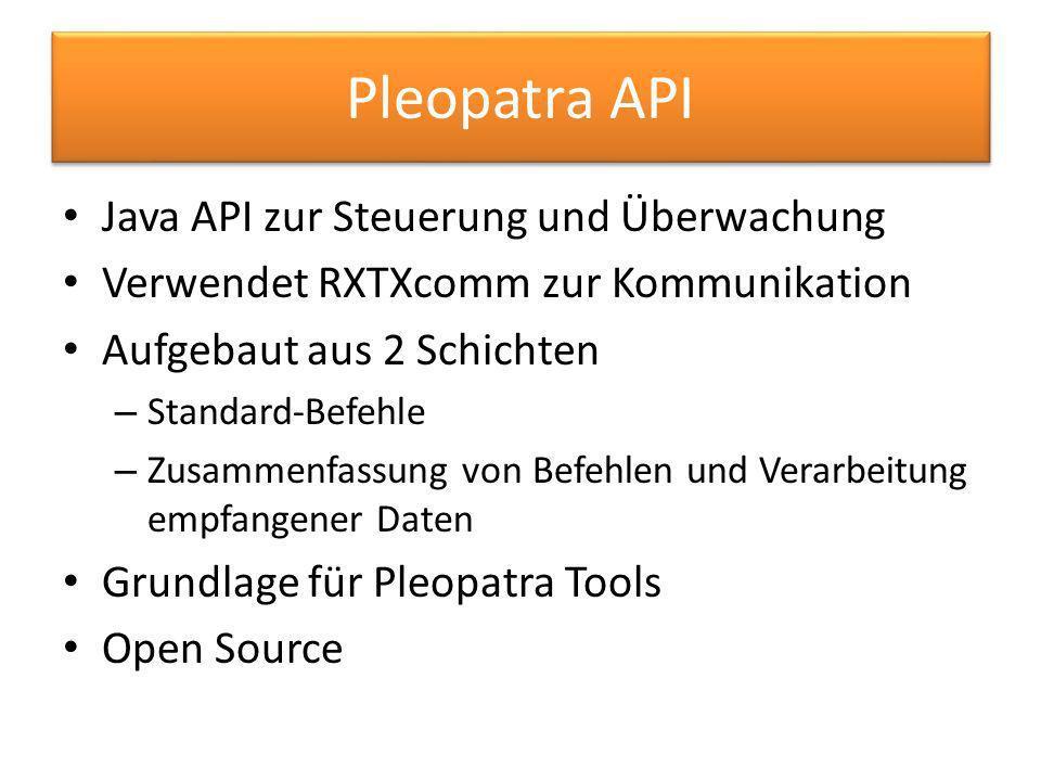 Pleopatra API Java API zur Steuerung und Überwachung Verwendet RXTXcomm zur Kommunikation Aufgebaut aus 2 Schichten – Standard-Befehle – Zusammenfassung von Befehlen und Verarbeitung empfangener Daten Grundlage für Pleopatra Tools Open Source