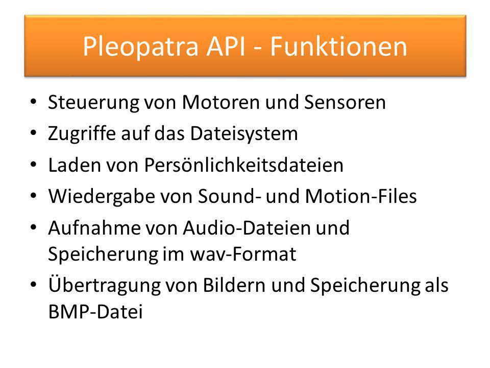 Pleopatra API - Funktionen Steuerung von Motoren und Sensoren Zugriffe auf das Dateisystem Laden von Persönlichkeitsdateien Wiedergabe von Sound- und Motion-Files Aufnahme von Audio-Dateien und Speicherung im wav-Format Übertragung von Bildern und Speicherung als BMP-Datei