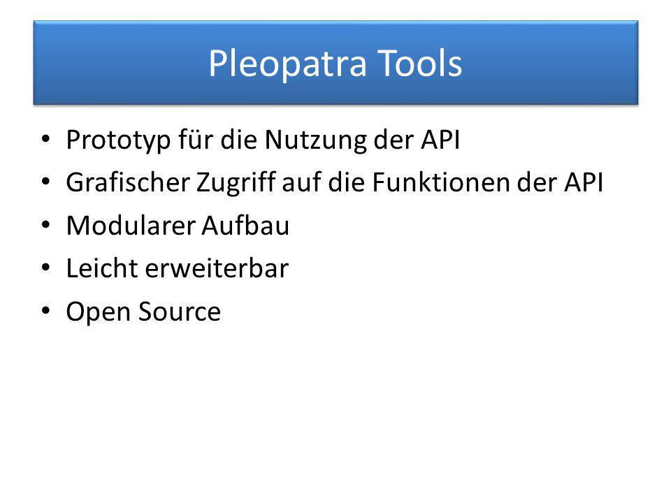Pleopatra Tools Prototyp für die Nutzung der API Grafischer Zugriff auf die Funktionen der API Modularer Aufbau Leicht erweiterbar Open Source