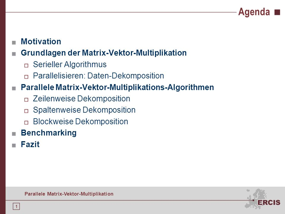1 Parallele Matrix-Vektor-Multiplikation Agenda Motivation Grundlagen der Matrix-Vektor-Multiplikation Serieller Algorithmus Parallelisieren: Daten-Dekomposition Parallele Matrix-Vektor-Multiplikations-Algorithmen Zeilenweise Dekomposition Spaltenweise Dekomposition Blockweise Dekomposition Benchmarking Fazit