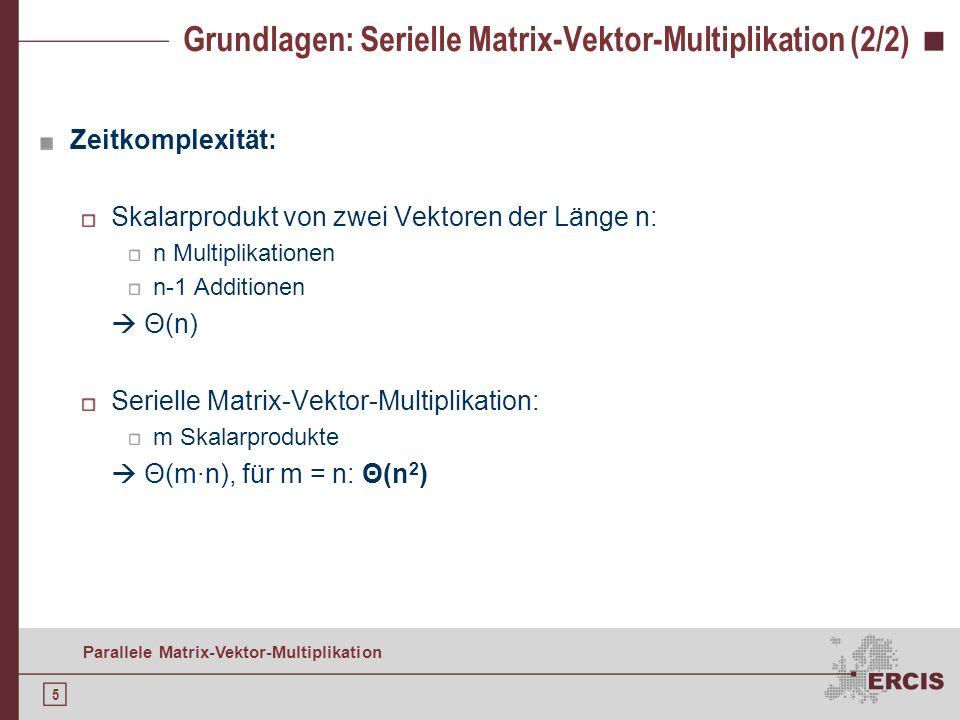 5 Parallele Matrix-Vektor-Multiplikation Grundlagen: Serielle Matrix-Vektor-Multiplikation (2/2) Zeitkomplexität: Skalarprodukt von zwei Vektoren der Länge n: n Multiplikationen n-1 Additionen Θ(n) Serielle Matrix-Vektor-Multiplikation: m Skalarprodukte Θ(m·n), für m = n: Θ(n 2 )