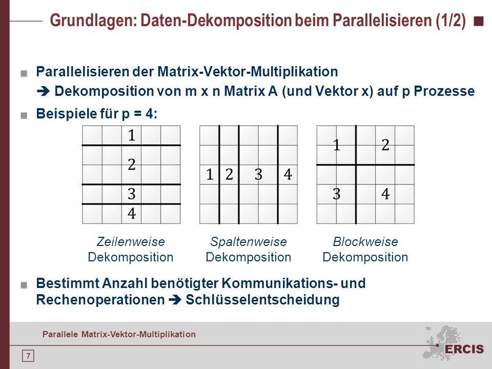 7 Parallele Matrix-Vektor-Multiplikation Grundlagen: Daten-Dekomposition beim Parallelisieren (1/2) Parallelisieren der Matrix-Vektor-Multiplikation Dekomposition von m x n Matrix A (und Vektor x) auf p Prozesse Beispiele für p = 4: Bestimmt Anzahl benötigter Kommunikations- und Rechenoperationen Schlüsselentscheidung Zeilenweise Dekomposition Spaltenweise Dekomposition Blockweise Dekomposition