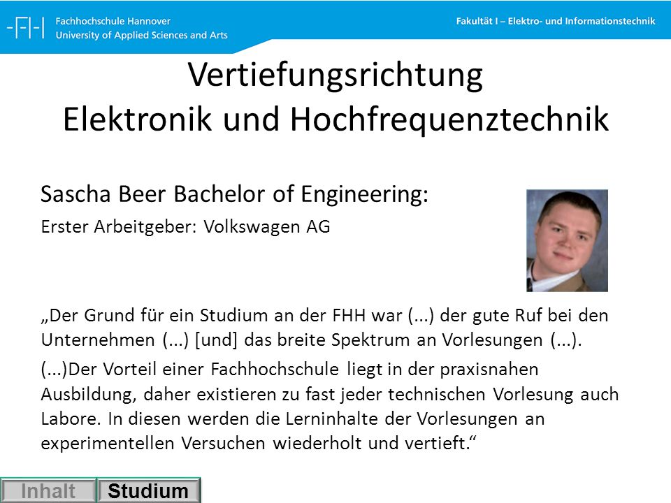 Vertiefungsrichtung Elektronik und Hochfrequenztechnik Sascha Beer Bachelor of Engineering: Erster Arbeitgeber: Volkswagen AG Der Grund für ein Studiu