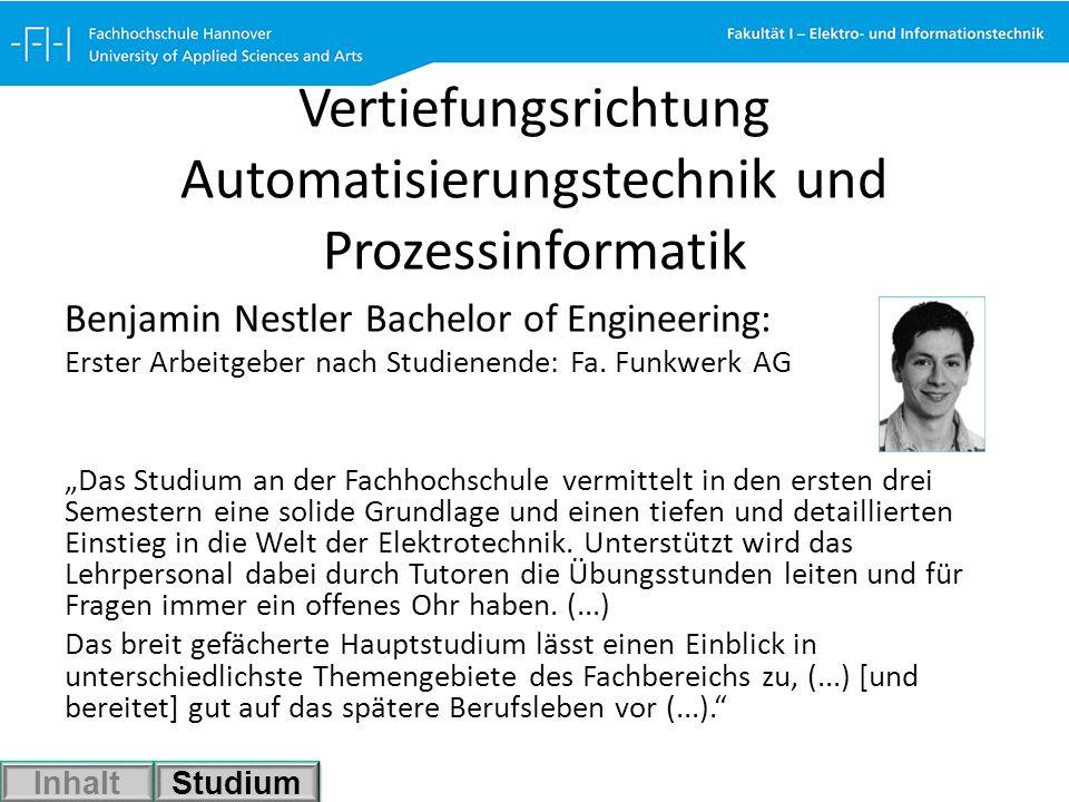 Vertiefungsrichtung Automatisierungstechnik und Prozessinformatik Benjamin Nestler Bachelor of Engineering: Erster Arbeitgeber nach Studienende: Fa. F
