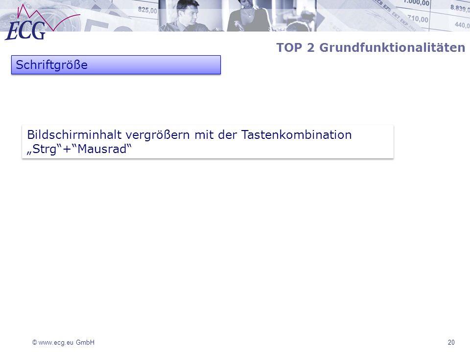 © www.ecg.eu GmbH20 TOP 2 Grundfunktionalitäten Schriftgröße Bildschirminhalt vergrößern mit der Tastenkombination Strg+Mausrad