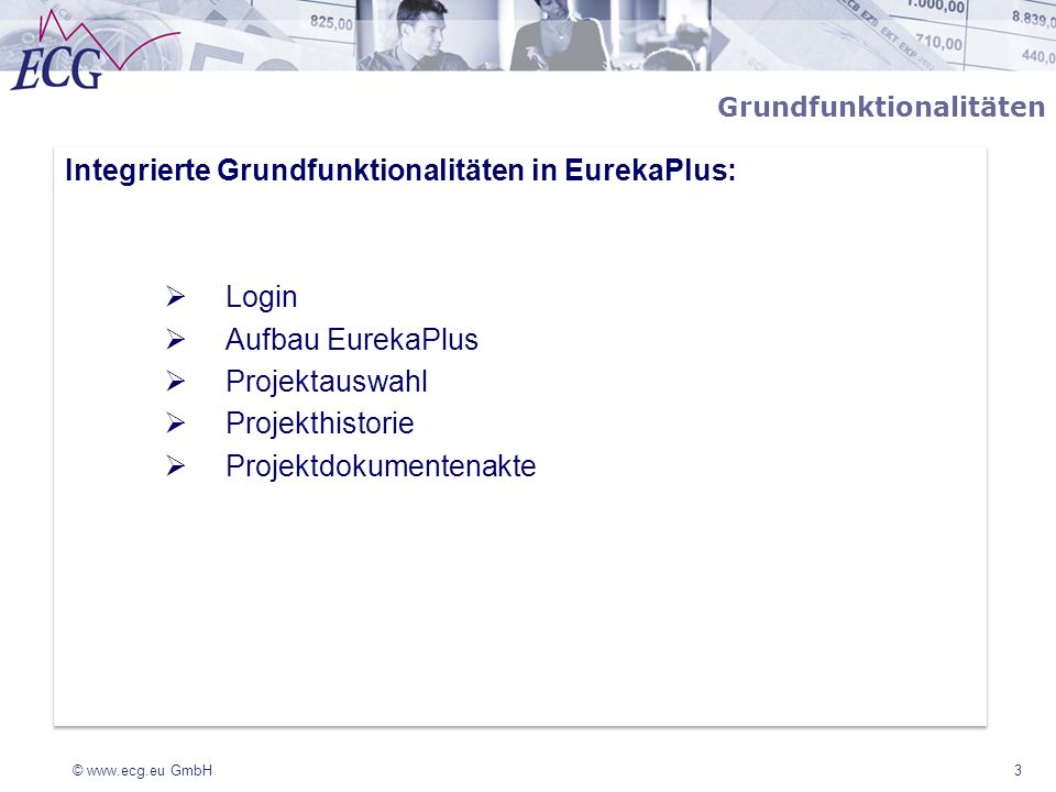 © www.ecg.eu GmbH3 Grundfunktionalitäten Integrierte Grundfunktionalitäten in EurekaPlus: Login Aufbau EurekaPlus Projektauswahl Projekthistorie Proje