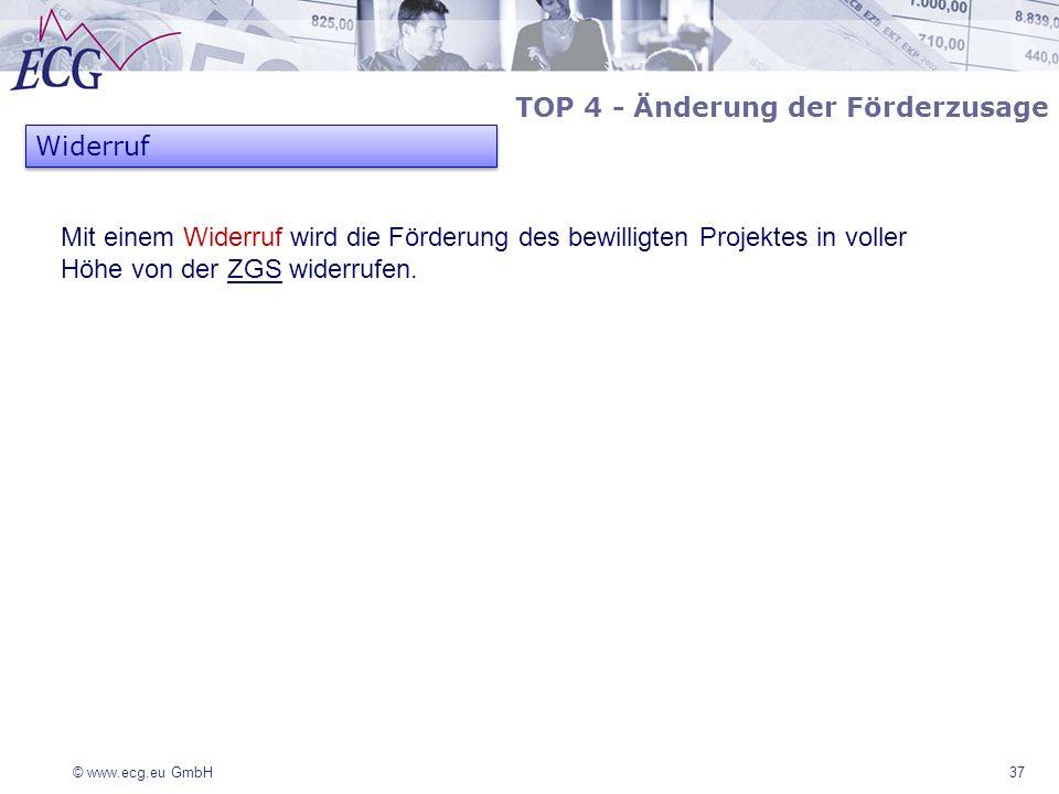 © www.ecg.eu GmbH37 TOP 4 - Änderung der Förderzusage Widerruf Mit einem Widerruf wird die Förderung des bewilligten Projektes in voller Höhe von der