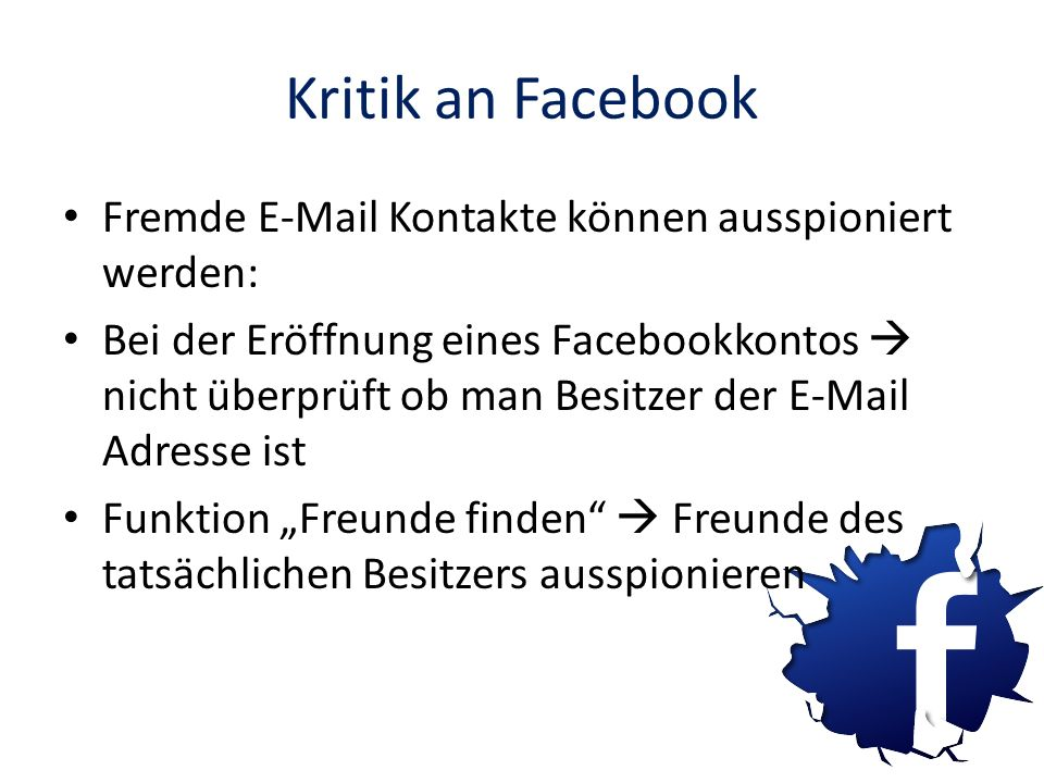 Kritik an Facebook Fremde E-Mail Kontakte können ausspioniert werden: Bei der Eröffnung eines Facebookkontos nicht überprüft ob man Besitzer der E-Mai