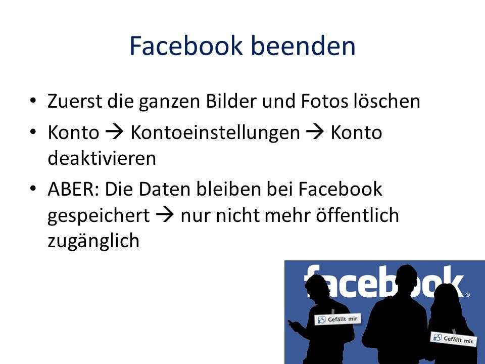 Facebook beenden Zuerst die ganzen Bilder und Fotos löschen Konto Kontoeinstellungen Konto deaktivieren ABER: Die Daten bleiben bei Facebook gespeiche