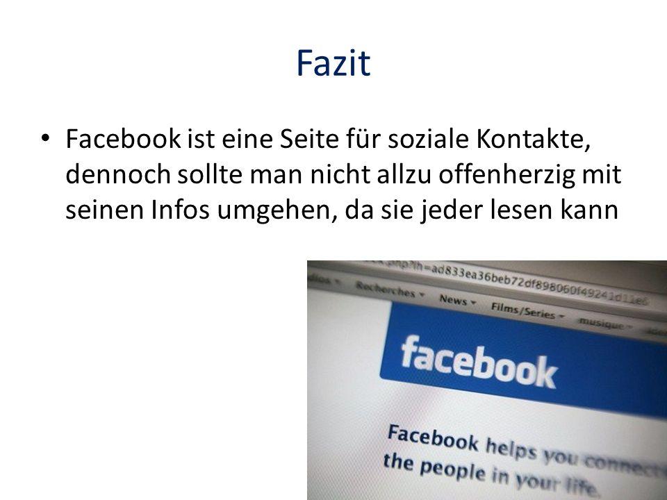 Fazit Facebook ist eine Seite für soziale Kontakte, dennoch sollte man nicht allzu offenherzig mit seinen Infos umgehen, da sie jeder lesen kann
