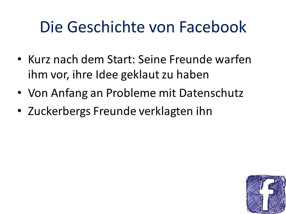 Die Geschichte von Facebook Kurz nach dem Start: Seine Freunde warfen ihm vor, ihre Idee geklaut zu haben Von Anfang an Probleme mit Datenschutz Zucke