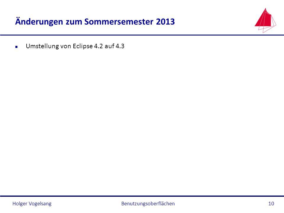 Holger Vogelsang Änderungen zum Sommersemester 2013 n Umstellung von Eclipse 4.2 auf 4.3 Benutzungsoberflächen10