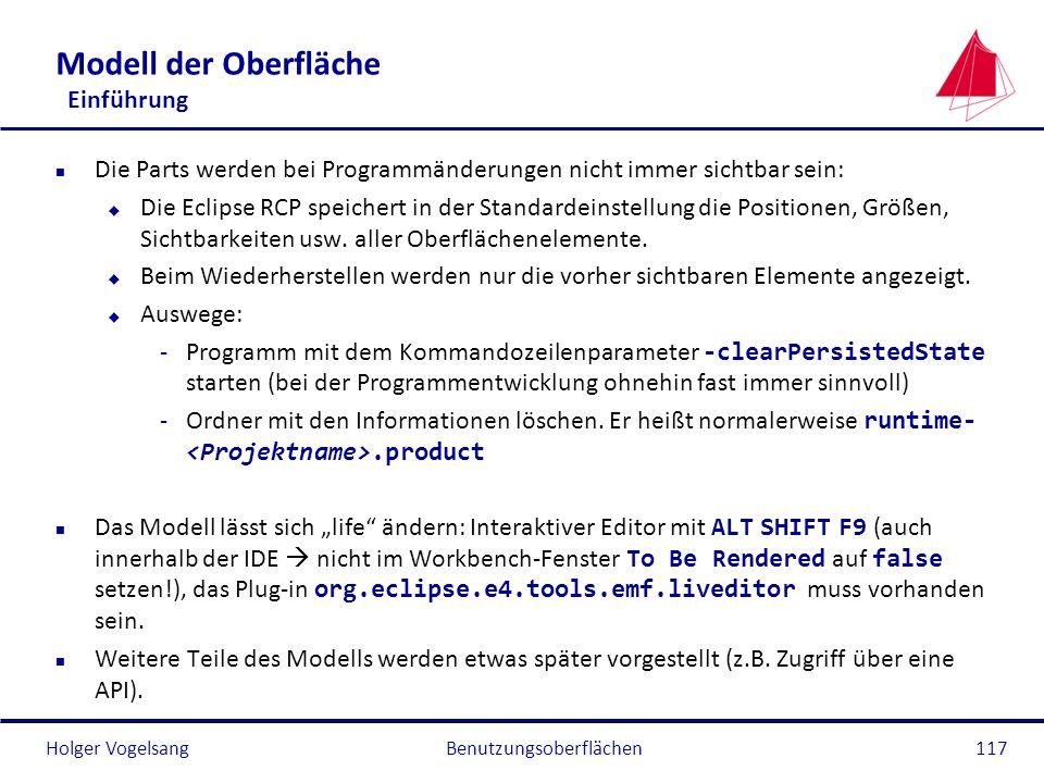Holger Vogelsang Modell der Oberfläche Einführung n Die Parts werden bei Programmänderungen nicht immer sichtbar sein: u Die Eclipse RCP speichert in