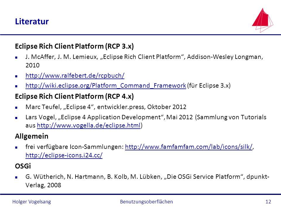 Holger Vogelsang Literatur Eclipse Rich Client Platform (RCP 3.x) n J. McAffer, J. M. Lemieux, Eclipse Rich Client Platform, Addison-Wesley Longman, 2